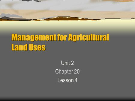 Management for Agricultural Land Uses Unit 2 Chapter 20 Lesson 4.