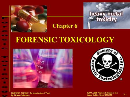6-1 ©2011, 2008 Pearson Education, Inc. Upper Saddle River, NJ 07458 FORENSIC SCIENCE: An Introduction, 2 nd ed. By Richard Saferstein FORENSIC TOXICOLOGY.