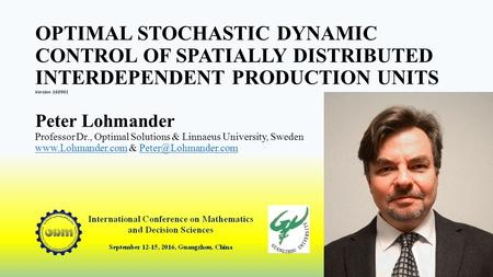 OPTIMAL STOCHASTIC DYNAMIC CONTROL OF SPATIALLY DISTRIBUTED INTERDEPENDENT PRODUCTION UNITS Version 160901 Peter Lohmander Professor Dr., Optimal Solutions.