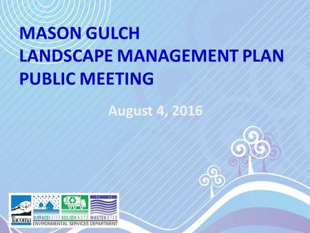 MASON GULCH LANDSCAPE MANAGEMENT PLAN PUBLIC MEETING August 4, 2016.