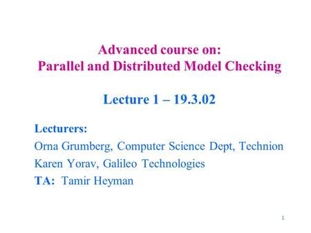 1 Advanced course on: Parallel and Distributed Model Checking Lecture 1 – 19.3.02 Lecturers: Orna Grumberg, Computer Science Dept, Technion Karen Yorav,