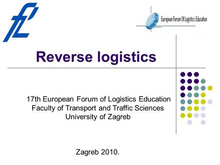 Reverse logistics 17th European Forum of Logistics Education Faculty of Transport and Traffic Sciences University of Zagreb Zagreb 2010.