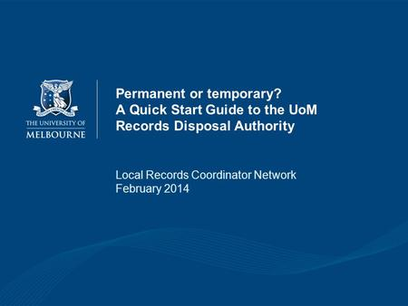 Permanent or temporary? A Quick Start Guide to the UoM Records Disposal Authority Local Records Coordinator Network February 2014.