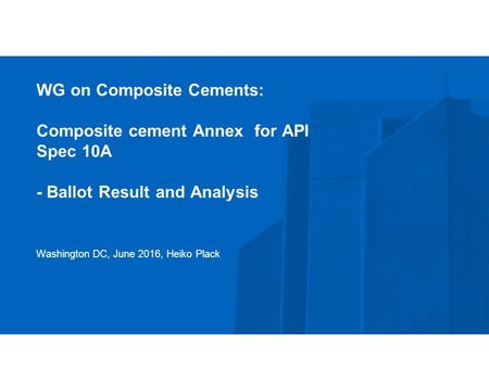 WG on Composite Cements: Composite cement Annex for API Spec 10A - Ballot Result and Analysis Washington DC, June 2016, Heiko Plack.