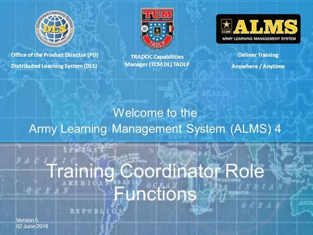 Deliver Training Anywhere / Anytime Welcome to the Army Learning Management System (ALMS) 4 TRADOC Capabilities Manager (TCM DL) TADLP Training Coordinator.