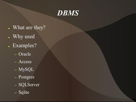 DBMS ● What are they? ● Why used ● Examples? – Oracle – Access – MySQL – Postgres – SQLServer – Sqlite.