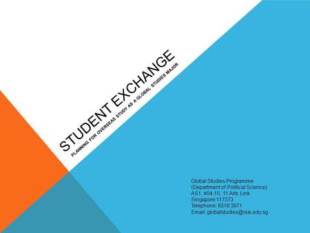 STUDENT EXCHANGE PLANNING FOR OVERSEAS STUDY AS A GLOBAL STUDIES MAJOR Global Studies Programme (Department of Political Science) AS1, #04-10, 11 Arts.