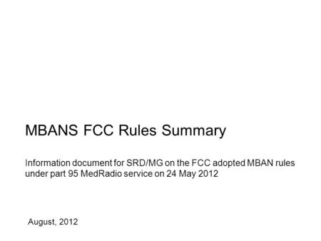 August, 2012 MBANS FCC Rules Summary Information document for SRD/MG on the FCC adopted MBAN rules under part 95 MedRadio service on 24 May 2012.