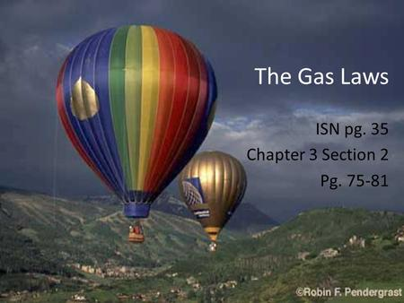 The Gas Laws ISN pg. 35 Chapter 3 Section 2 Pg. 75-81.