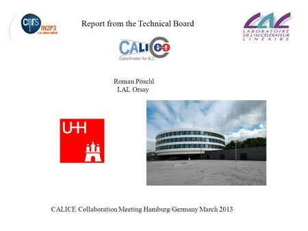 CALICE Collaboration Meeting March 2013 Roman Pöschl LAL Orsay Report from the Technical Board CALICE Collaboration Meeting Hamburg/Germany March 2013.