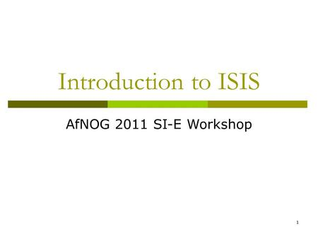 1 Introduction to ISIS AfNOG 2011 SI-E Workshop. 2 IS-IS Standards History  ISO 10589 specifies OSI IS-IS routing protocol for CLNS traffic A Link State.