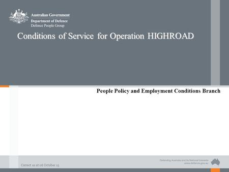 Correct as at 08 October 15 Conditions of Service for Operation HIGHROAD People Policy and Employment Conditions Branch.