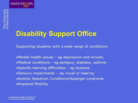 Combining the strengths of UMIST and The Victoria University of Manchester Disability Support Office Supporting students with a wide range of conditions: