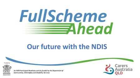 Our future with the NDIS An NDIS Participant Readiness activity funded by the Department of Communities, Child Safety and Disability Services.