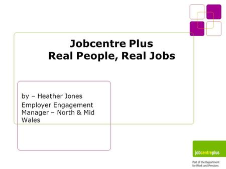 Jobcentre Plus Real People, Real Jobs by – Heather Jones Employer Engagement Manager – North & Mid Wales.
