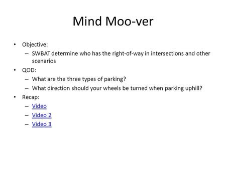 Mind Moo-ver Objective: – SWBAT determine who has the right-of-way in intersections and other scenarios QOD: – What are the three types of parking? – What.