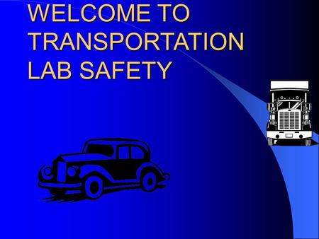 WELCOME TO TRANSPORTATION LAB SAFETY. AUTOMOTIVE CLASSROOM AND LAB SAFETY (AUTO/TRANS STD. #1 – Safety Practices)