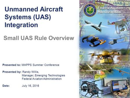 Presented to: MAPPS Summer Conference Presented by: Randy Willis, Manager, Emerging Technologies Federal Aviation Administration Date:July 16, 2016 Unmanned.