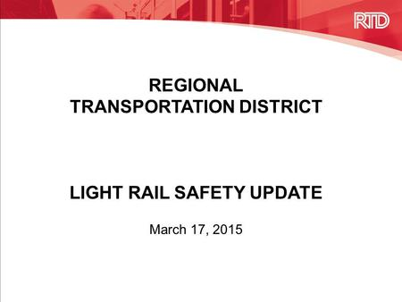 REGIONAL TRANSPORTATION DISTRICT LIGHT RAIL SAFETY UPDATE March 17, 2015.