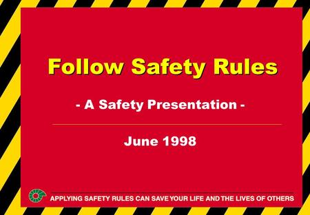 - A Safety Presentation - June 1998 Follow Safety Rules.