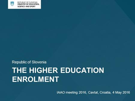 THE HIGHER EDUCATION ENROLMENT Republic of Slovenia IAAO meeting 2016, Cavtat, Croatia, 4 May 2016.