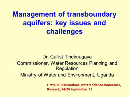 Management of transboundary aquifers: key issues and challenges Dr. Callist Tindimugaya Commissioner, Water Resources Planning and Regulation Ministry.