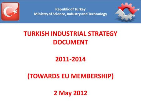 Republic of Turkey Ministry of Science, Industry and Technology TURKISH INDUSTRIAL STRATEGY DOCUMENT 2011-2014 (TOWARDS EU MEMBERSHIP) 2 May 2012.