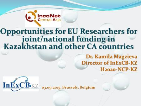 Opportunities for EU Researchers for joint/national funding in Kazakhstan and other CA countries Dr. Kamila Magzieva Director of InExCB-KZ H2020-NCP-KZ.