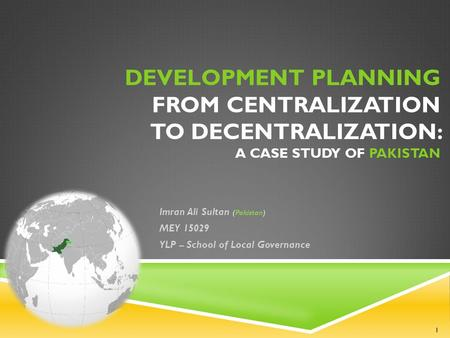 Imran Ali Sultan (Pakistan) MEY 15029 YLP – School of Local Governance DEVELOPMENT PLANNING FROM CENTRALIZATION TO DECENTRALIZATION: A CASE STUDY OF PAKISTAN.