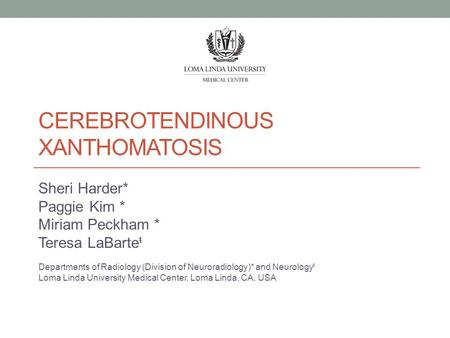 CEREBROTENDINOUS XANTHOMATOSIS Sheri Harder* Paggie Kim * Miriam Peckham * Teresa LaBarte ŧ Departments of Radiology (Division of Neuroradiology)* and.