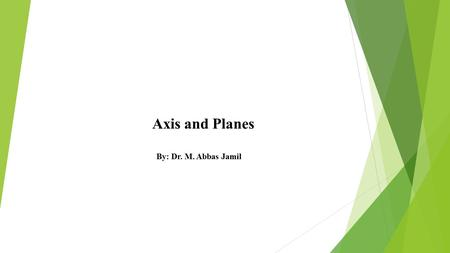 Axis and Planes By: Dr. M. Abbas Jamil. Cardinal planes:  Whenever a plane passes through the midline of a part, whether it is the sagittal, frontal,