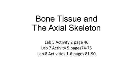 Bone Tissue and The Axial Skeleton Lab 5 Activity 2 page 46 Lab 7 Activity 5 pages74-75 Lab 8 Activities 1-6 pages 81-90.