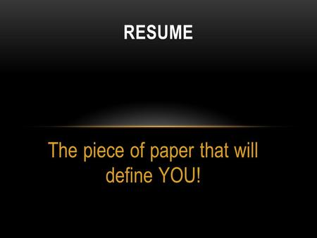 The piece of paper that will define YOU! RESUME. WHAT IS A RESUME? A document used by persons to present their backgrounds and skills. Often used to secure.