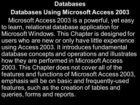 Databases Databases Using Microsoft Access 2003 Microsoft Access 2003 is a powerful, yet easy to learn, relational database application for Microsoft Windows.