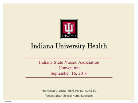 9/30/20161 Indiana State Nurses Association Convention September 16, 2016 Francesca C. Levitt, MSN, RN-BC, ACNS-BC Perioperative Clinical Nurse Specialist.