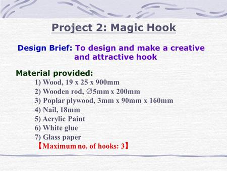 Project 2: Magic Hook Design Brief: To design and make a creative and attractive hook Material provided: 1) Wood, 19 x 25 x 900mm 2) Wooden rod,  5mm.