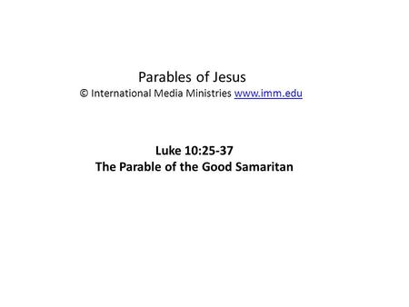 Parables of Jesus © International Media Ministries  Luke 10:25-37 The Parable of the Good Samaritan.