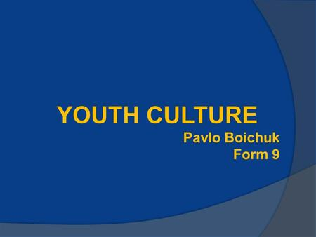 YOUTH CULTURE Pavlo Boichuk Form 9. How do teens express their individuality?