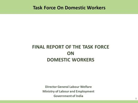 1 Director General Labour Welfare Ministry of Labour and Employment Government of India Task Force On Domestic Workers FINAL REPORT OF THE TASK FORCE ON.