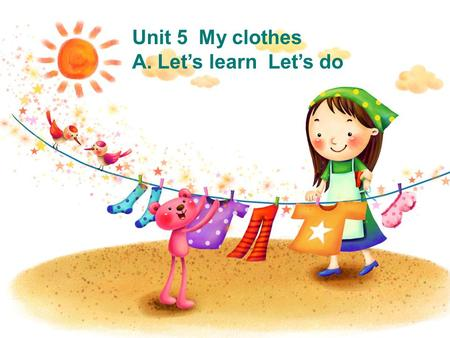 Unit 5 My clothes A. Let's learn Let's do It is beautiful and colorful. It has seven colors. They are red yellow pink green purple orange and blue. rainbowrainbow.