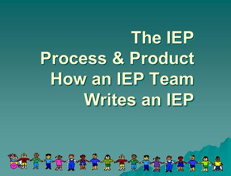 1 The IEP Process & Product How an IEP Team Writes an IEP.