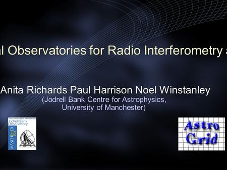 AstroGrid and Virtual Observatories for Radio Interferometry arrays/ proposals Anita Richards Paul Harrison Noel Winstanley (Jodrell Bank Centre for Astrophysics,