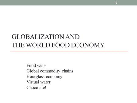 0 GLOBALIZATION AND THE WORLD FOOD ECONOMY 0 Food webs Global commodity chains Hourglass economy Virtual water Chocolate!