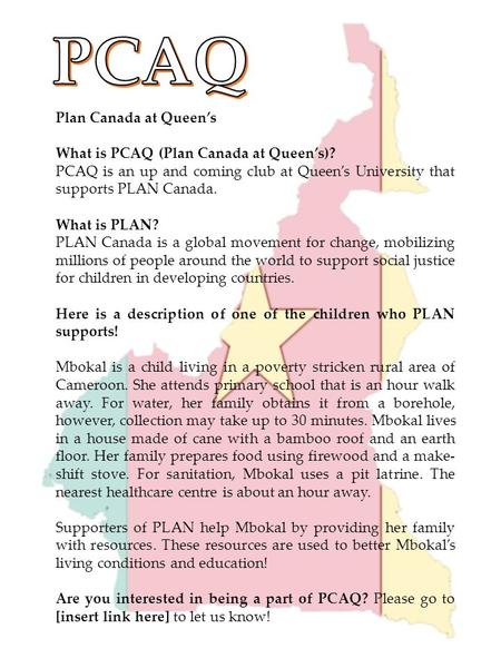 Plan Canada at Queen's What is PCAQ (Plan Canada at Queen's)? PCAQ is an up and coming club at Queen's University that supports PLAN Canada. What is PLAN?
