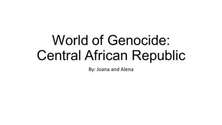 World of Genocide: Central African Republic By: Joana and Alena.
