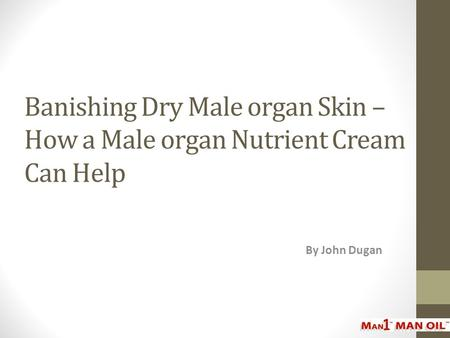 Banishing Dry Male organ Skin – How a Male organ Nutrient Cream Can Help By John Dugan.