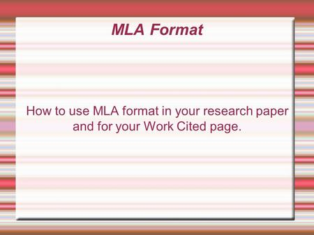 MLA Format How to use MLA format in your research paper and for your Work Cited page.
