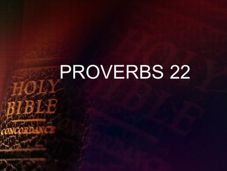 PROVERBS 22. PROVERBS 22:17-21 COMMANDS & REASONS Incline your ear, and hear the words of the wise, and apply your heart to my knowledge, for it will.