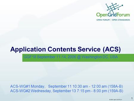 © 2006 Open Grid Forum 1 Application Contents Service (ACS) ACS-WG#1 Monday, September 11 10:30 am - 12:00 am (158A-B) ACS-WG#2 Wednesday, September 13.