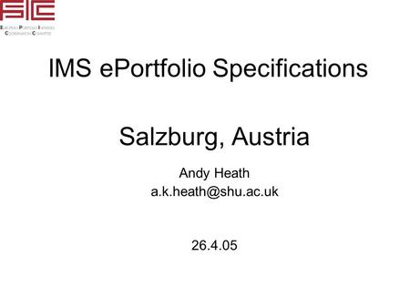 IMS ePortfolio Specifications Salzburg, Austria Andy Heath 26.4.05.